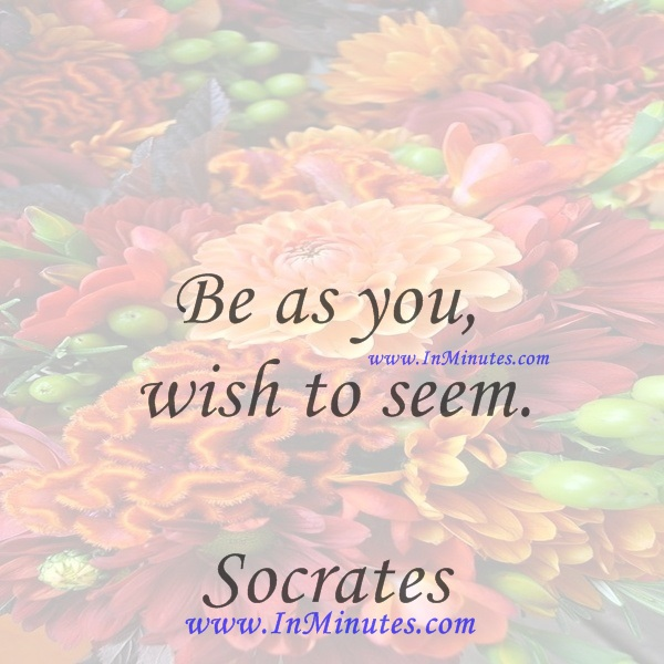 Be as you wish to seem.Socrates