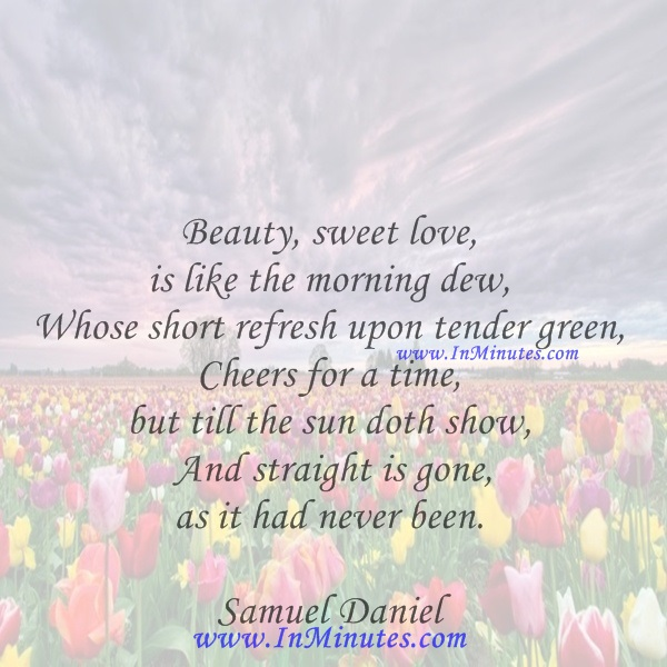 Beauty, sweet love, is like the morning dew, Whose short refresh upon tender green, Cheers for a time, but till the sun doth show And straight is gone, as it had never been.Samuel Daniel
