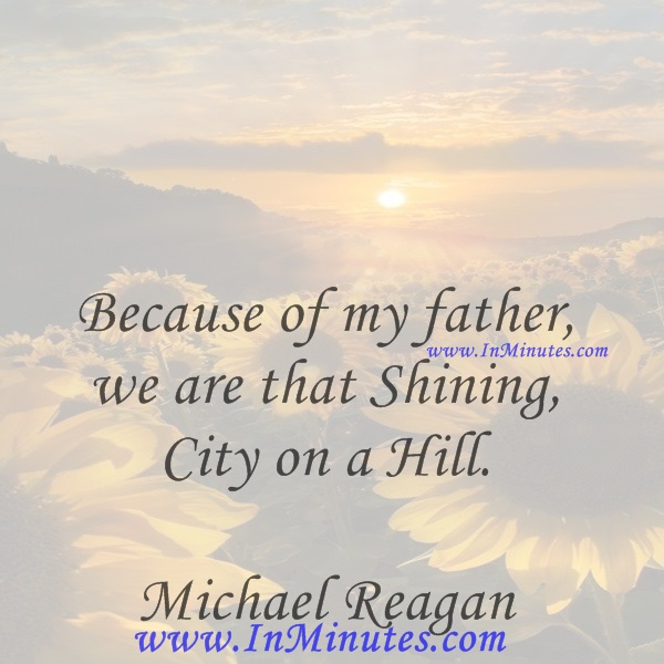 Because of my father, we are that Shining City on a Hill.Michael Reagan