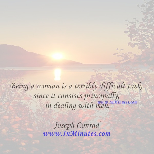 Being a woman is a terribly difficult task, since it consists principally in dealing with men.Joseph Conrad