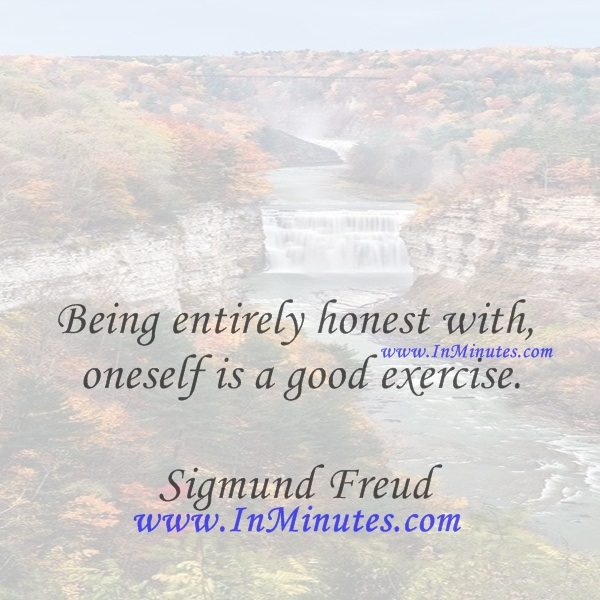 Being entirely honest with oneself is a good exercise.Sigmund Freud