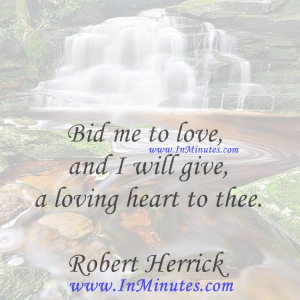 Bid me to love, and I will give a loving heart to thee.Robert Herrick