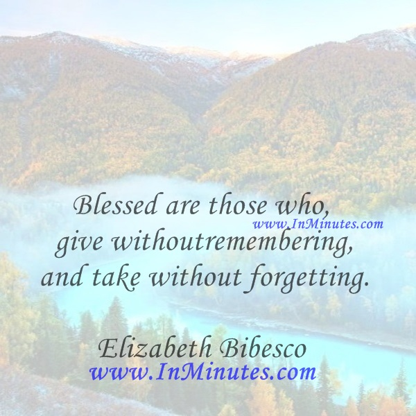 Blessed are those who give without remembering and take without forgetting.Elizabeth Bibesco
