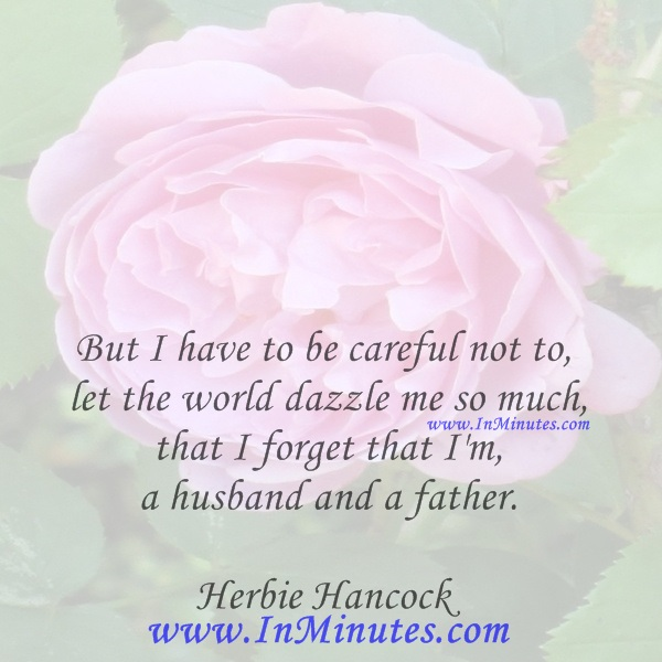 But I have to be careful not to let the world dazzle me so much that I forget that I'm a husband and a father.Herbie Hancock