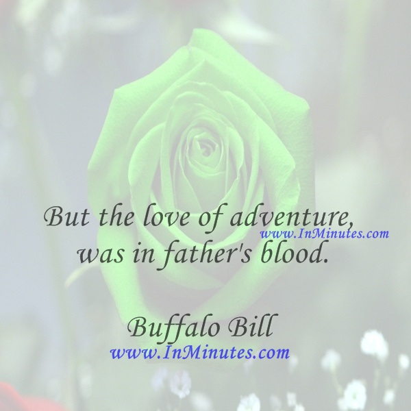 But the love of adventure was in father's blood.Buffalo Bill