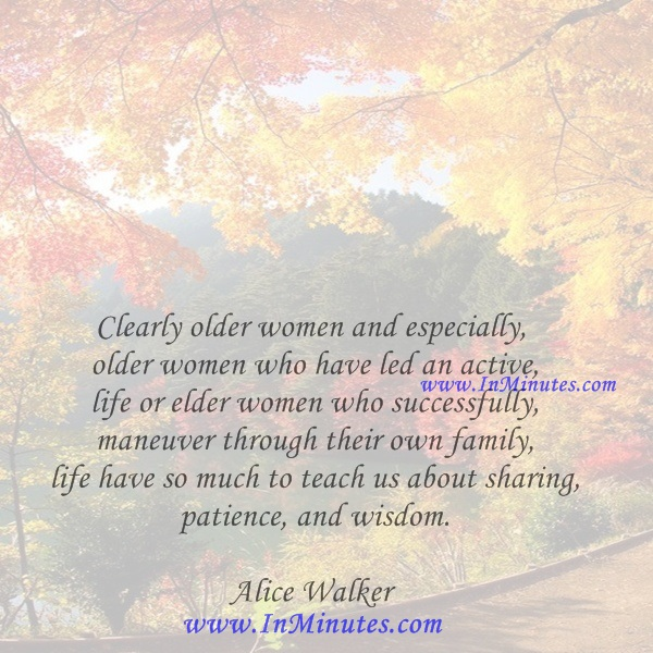 Clearly older women and especially older women who have led an active life or elder women who successfully maneuver through their own family life have so much to teach us about sharing, patience, and wisdom.Alice Walker
