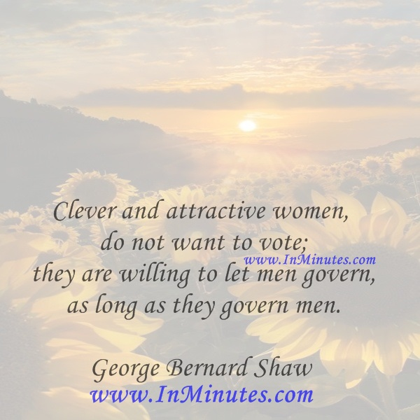 Clever and attractive women do not want to vote; they are willing to let men govern as long as they govern men.George Bernard Shaw