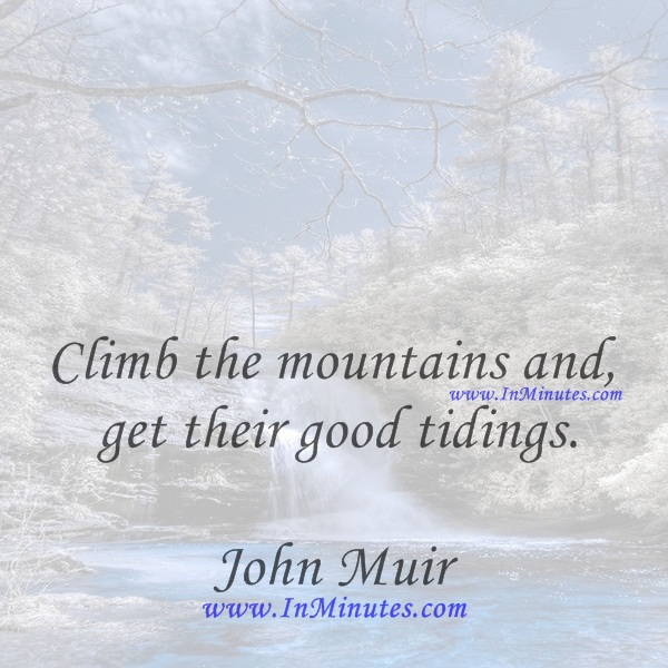 Climb the mountains and get their good tidings.John Muir