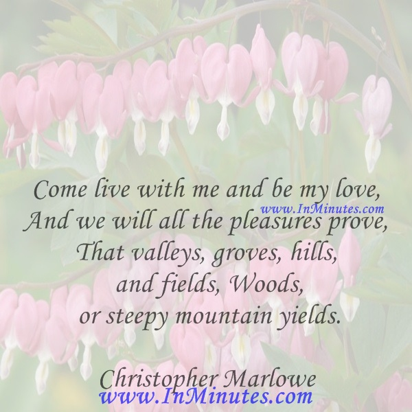 Come live with me and be my love, And we will all the pleasures prove, That valleys, groves, hills, and fields, Woods, or steepy mountain yields.Christopher Marlowe