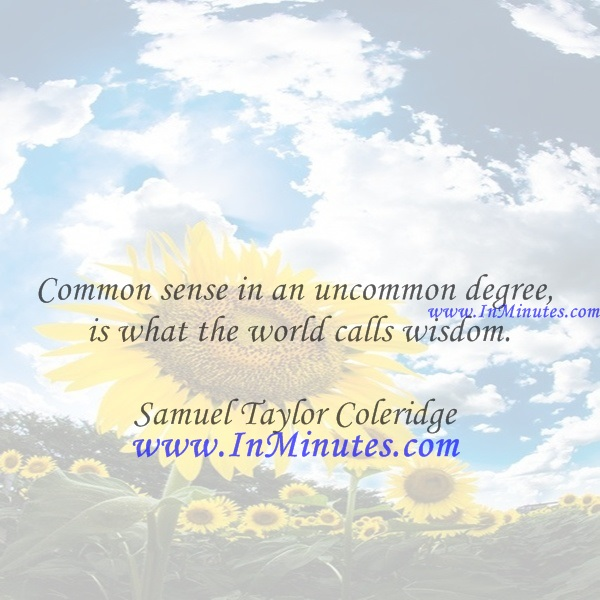Common sense in an uncommon degree is what the world calls wisdom.Samuel Taylor Coleridge