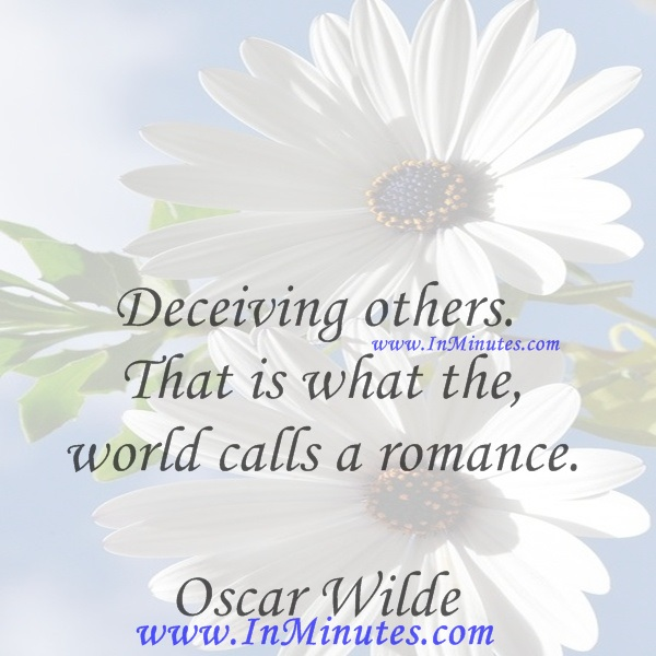 Deceiving others. That is what the world calls a romance.Oscar Wilde
