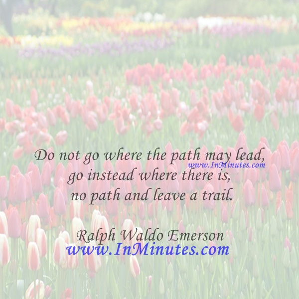 Do not go where the path may lead, go instead where there is no path and leave a trail.Ralph Waldo Emerson