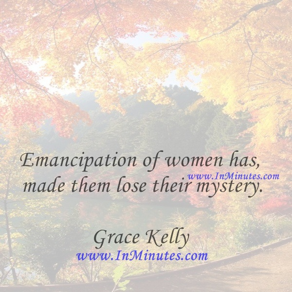 Emancipation of women has made them lose their mystery.Grace Kelly