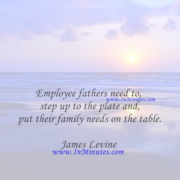 Employee fathers need to step up to the plate and put their family needs on the table.James Levine