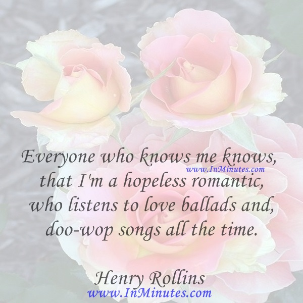 Everyone who knows me knows that I'm a hopeless romantic who listens to love ballads and doo-wop songs all the time.Henry Rollins