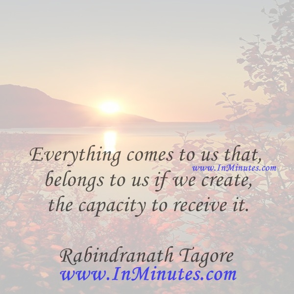 Everything comes to us that belongs to us if we create the capacity to receive it.Rabindranath Tagore