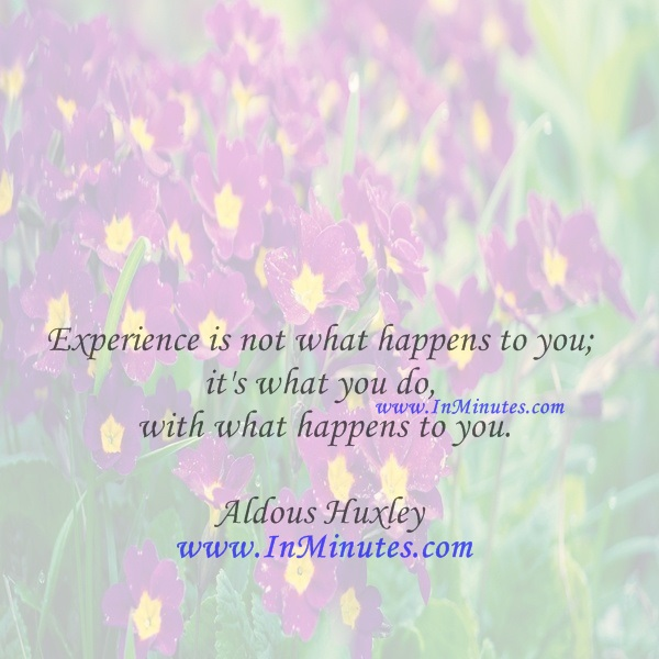 Experience is not what happens to you; it's what you do with what happens to you.Aldous Huxley
