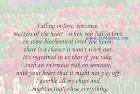 Falling in love, romance, matters of the heart - when you fall in love, on some biochemical level you know there is a chance it won't work out. It's ingrained in us that if you take such an enormous risk on someone with your heart that it might not pay off. I gamble all my chips and I might actually lose everything.Rachael Taylor