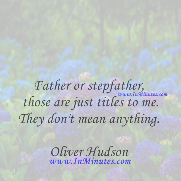 Father or stepfather - those are just titles to me. They don't mean anything.Oliver Hudson