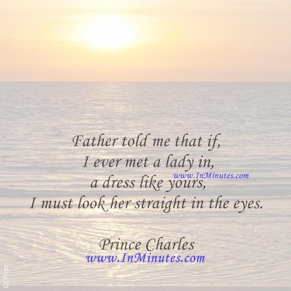 Father told me that if I ever met a lady in a dress like yours, I must look her straight in the eyes.Prince Charles