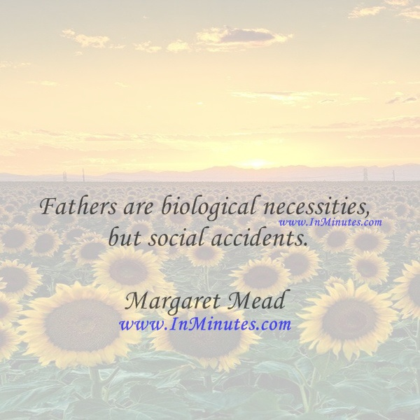 Fathers are biological necessities, but social accidents.Margaret Mead