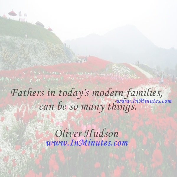 Fathers in today's modern families can be so many things.Oliver Hudson