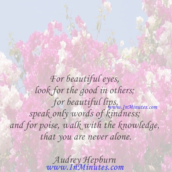 For beautiful eyes, look for the good in others; for beautiful lips, speak only words of kindness; and for poise, walk with the knowledge that you are never alone.Audrey Hepburn