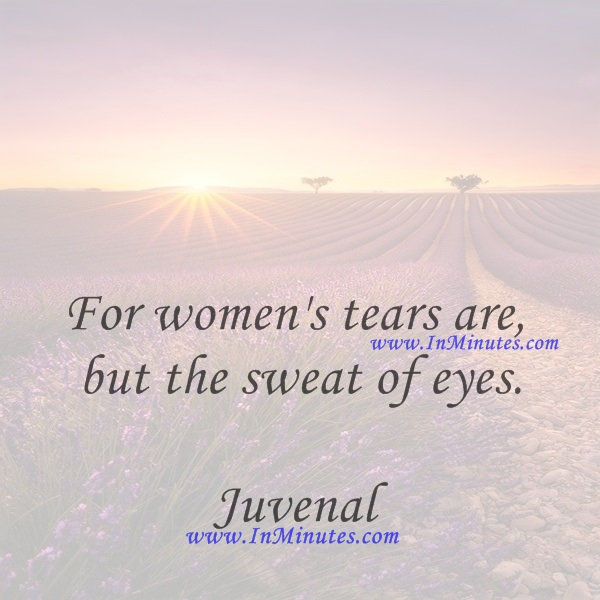 For women's tears are but the sweat of eyes.Juvenal