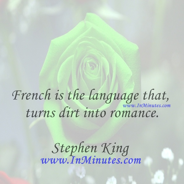 French is the language that turns dirt into romance.Stephen King