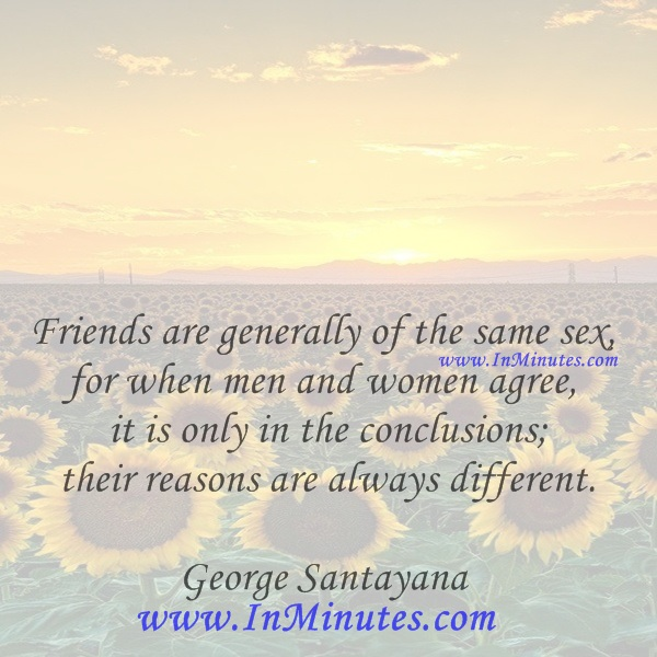 Friends are generally of the same sex, for when men and women agree, it is only in the conclusions; their reasons are always different.George Santayana