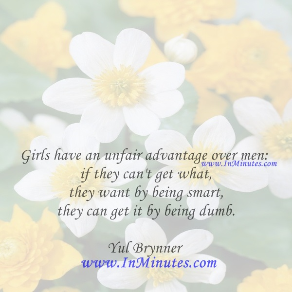 Girls have an unfair advantage over men if they can't get what they want by being smart, they can get it by being dumb.Yul Brynner