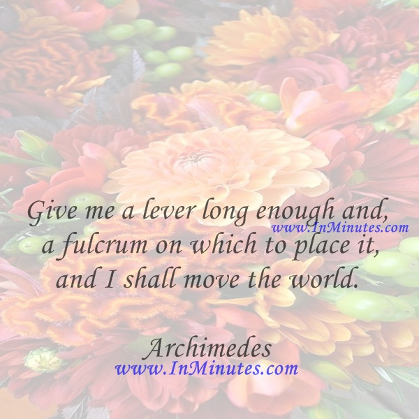 Give me a lever long enough and a fulcrum on which to place it, and I shall move the world.Archimedes