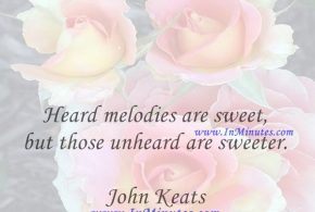 Heard melodies are sweet, but those unheard are sweeter.John Keats