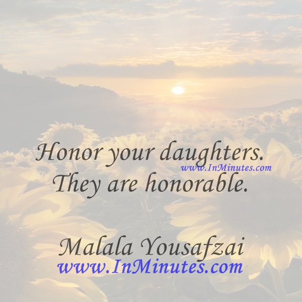 Honor your daughters. They are honorable.Malala Yousafzai