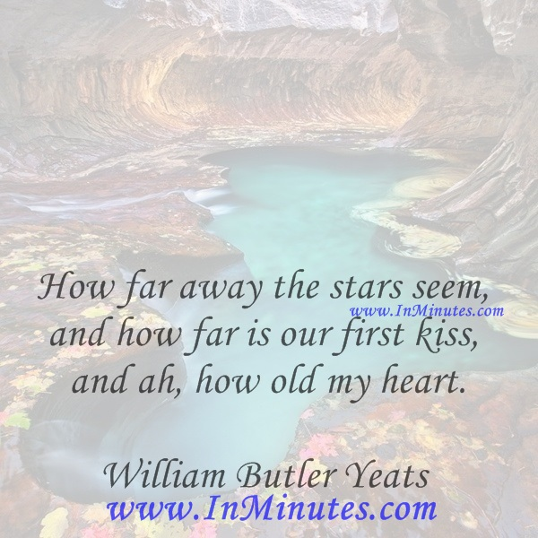 How far away the stars seem, and how far is our first kiss, and ah, how old my heart.William Butler Yeats
