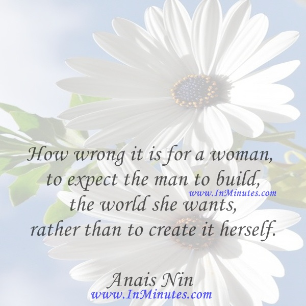 How wrong it is for a woman to expect the man to build the world she wants, rather than to create it herself.Anais Nin