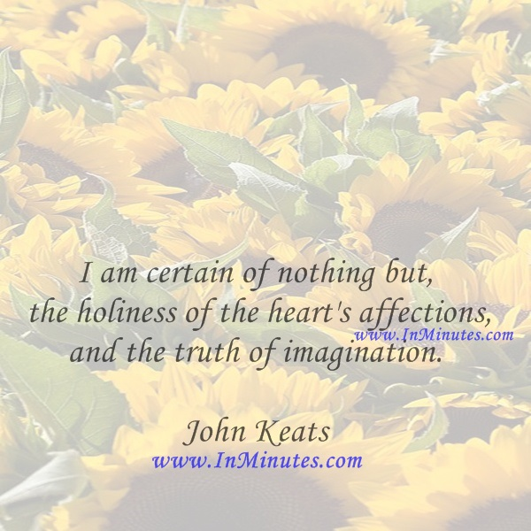 I am certain of nothing but the holiness of the heart's affections, and the truth of imagination.John Keats