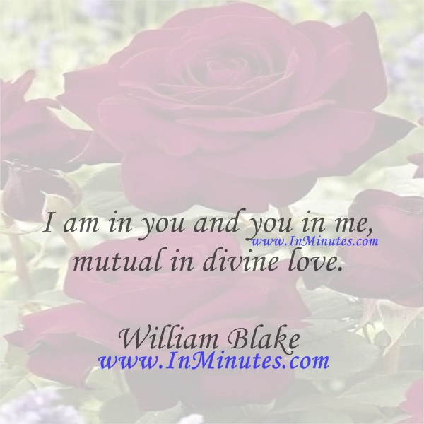 I am in you and you in me, mutual in divine love.William Blake