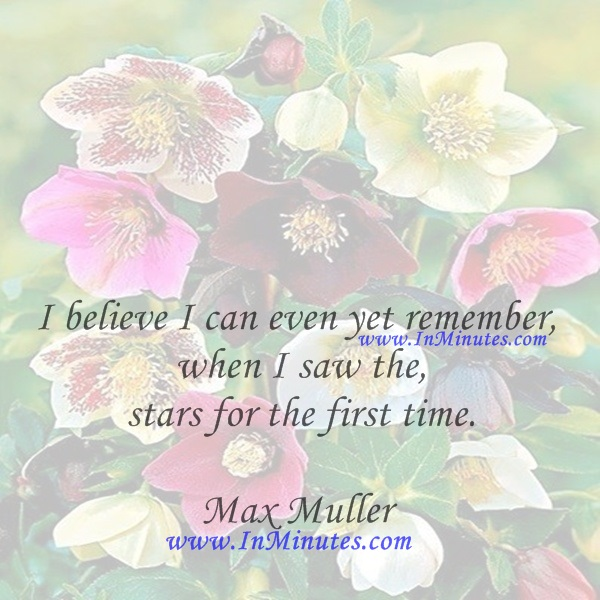 I believe I can even yet remember when I saw the stars for the first time.Max Muller