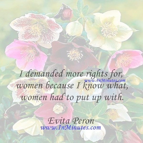 I demanded more rights for women because I know what women had to put up with.Evita Peron