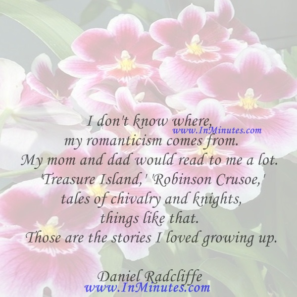 I don't know where my romanticism comes from. My mom and dad would read to me a lot. 'Treasure Island,' 'Robinson Crusoe,' tales of chivalry and knights, things like that. Those are the stories I loved growing up.Daniel Radcliffe