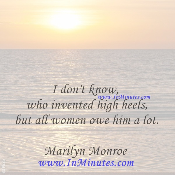 I don't know who invented high heels, but all women owe him a lot.Marilyn Monroe