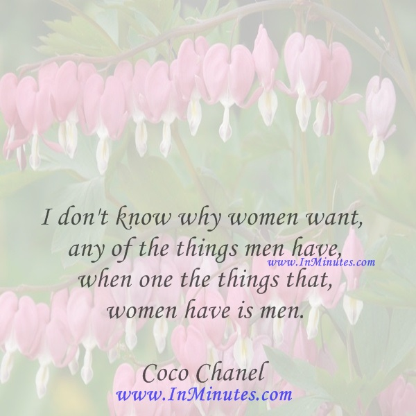 I don't know why women want any of the things men have when one the things that women have is men.Coco Chanel