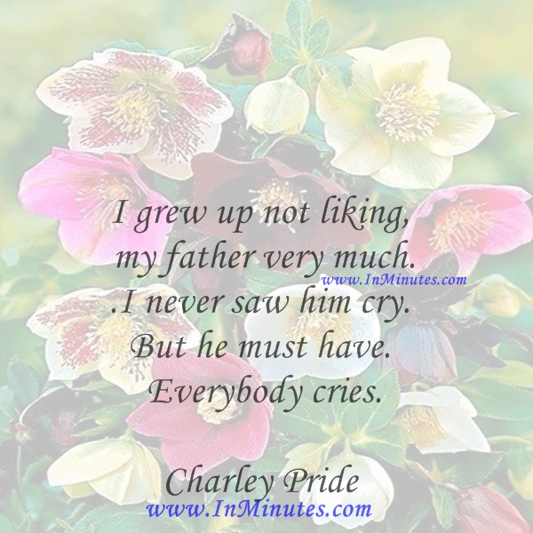 I grew up not liking my father very much. I never saw him cry. But he must have. Everybody cries.Charley Pride