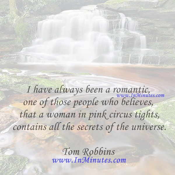 I have always been a romantic, one of those people who believes that a woman in pink circus tights contains all the secrets of the universe.Tom Robbins