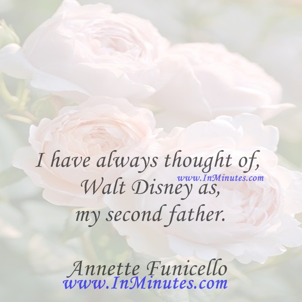 I have always thought of Walt Disney as my second father.Annette Funicello