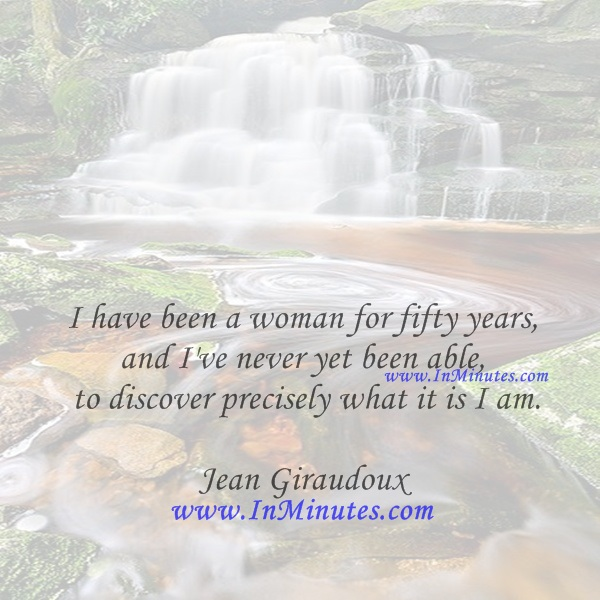 I have been a woman for fifty years, and I've never yet been able to discover precisely what it is I am.Jean Giraudoux