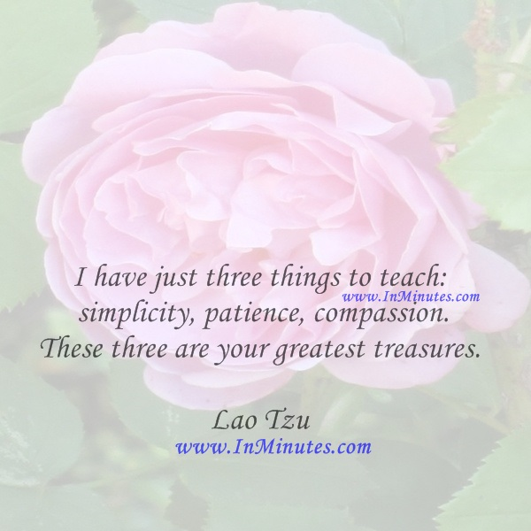 I have just three things to teach simplicity, patience, compassion. These three are your greatest treasures.Lao Tzu
