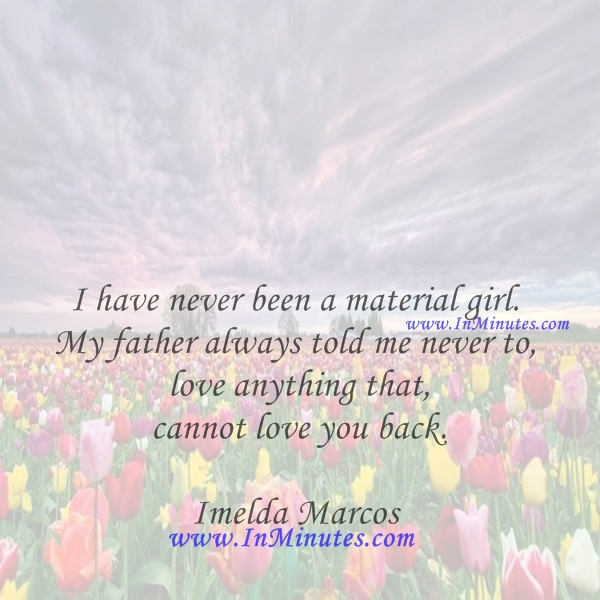 I have never been a material girl. My father always told me never to love anything that cannot love you back.Imelda Marcos