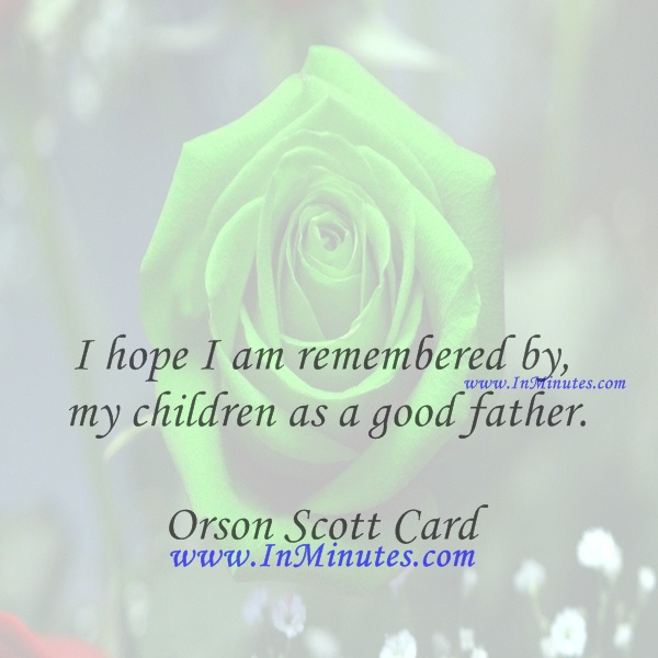 I hope I am remembered by my children as a good father.Orson Scott Card